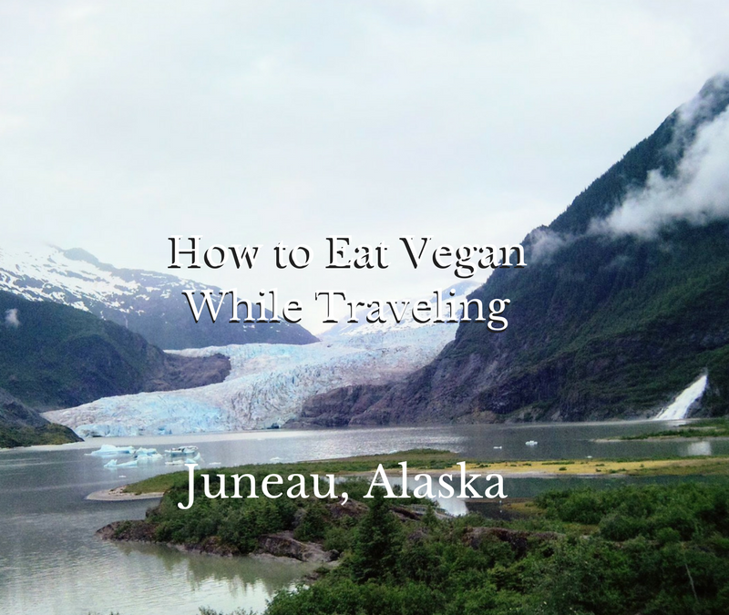How to eat vegan while traveling: Juneau Alaska Edition plus some adventure